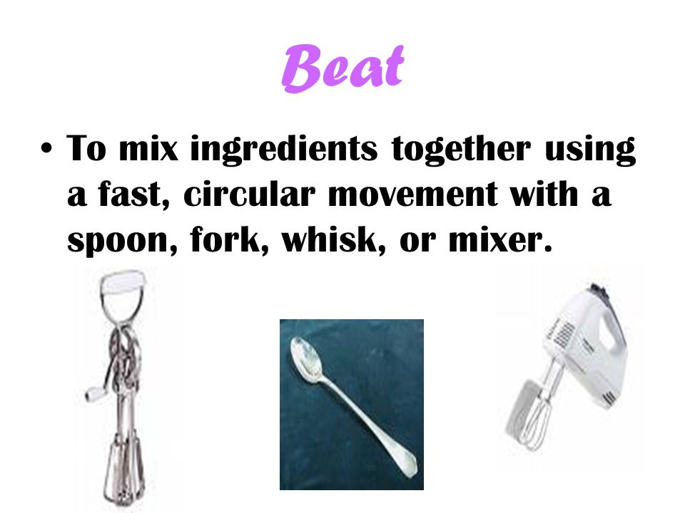Beat To mix ingredients together using a fast, circular movement with a spoon, fork, whisk, or mixer.