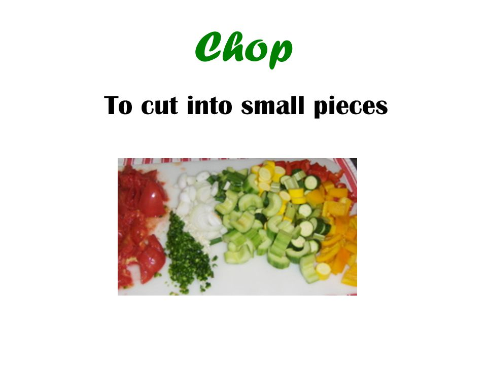 Chop To cut into small pieces