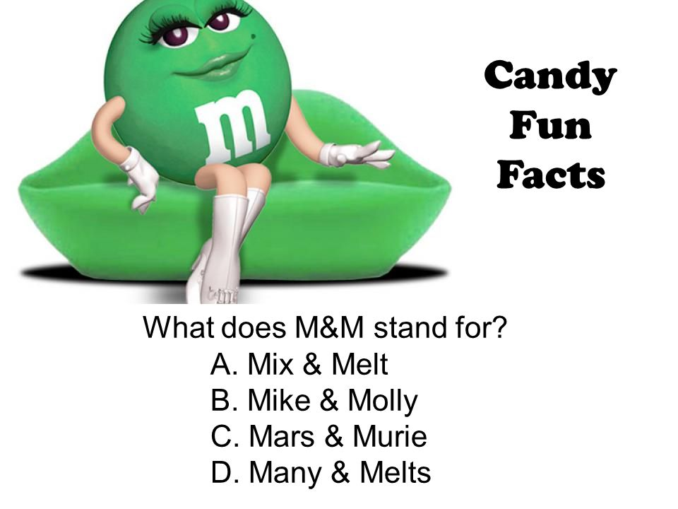 Candy Fun Facts What does M&M stand for A. Mix & Melt B. Mike & Molly