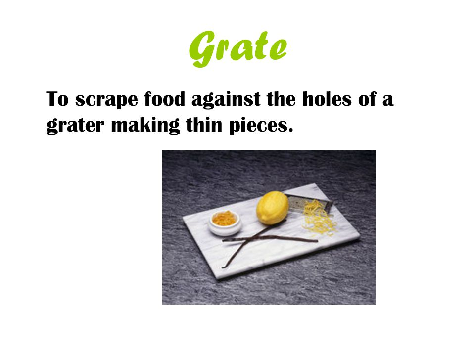 Grate To scrape food against the holes of a grater making thin pieces.