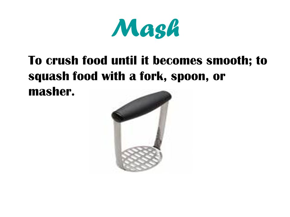 Mash To crush food until it becomes smooth; to squash food with a fork, spoon, or masher.