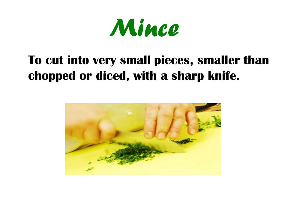 Mince To cut into very small pieces, smaller than chopped or diced, with a sharp knife.