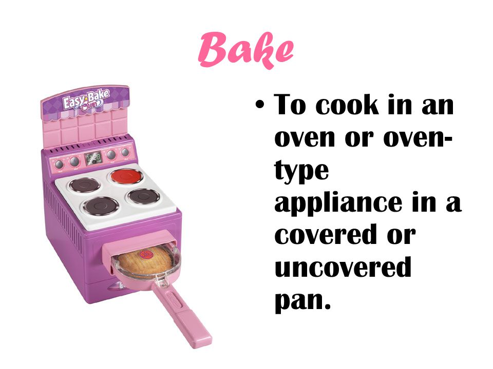 Bake To cook in an oven or oven-type appliance in a covered or uncovered pan.