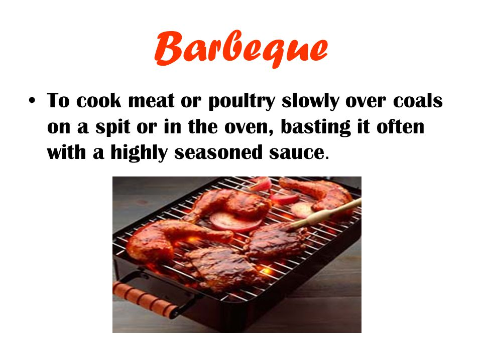 Barbeque To cook meat or poultry slowly over coals on a spit or in the oven, basting it often with a highly seasoned sauce.
