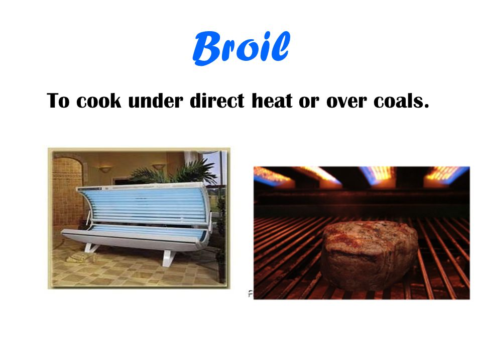 Broil To cook under direct heat or over coals.