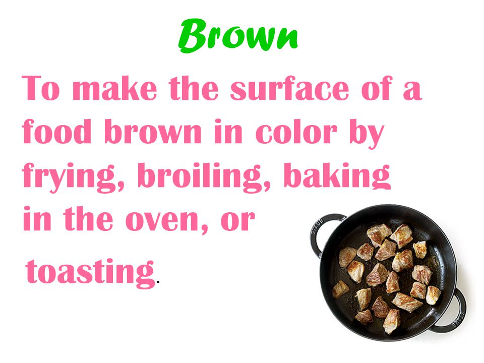 Brown To make the surface of a food brown in color by frying, broiling, baking in the oven, or.