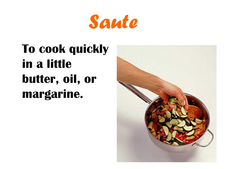 Saute To cook quickly in a little butter, oil, or margarine.