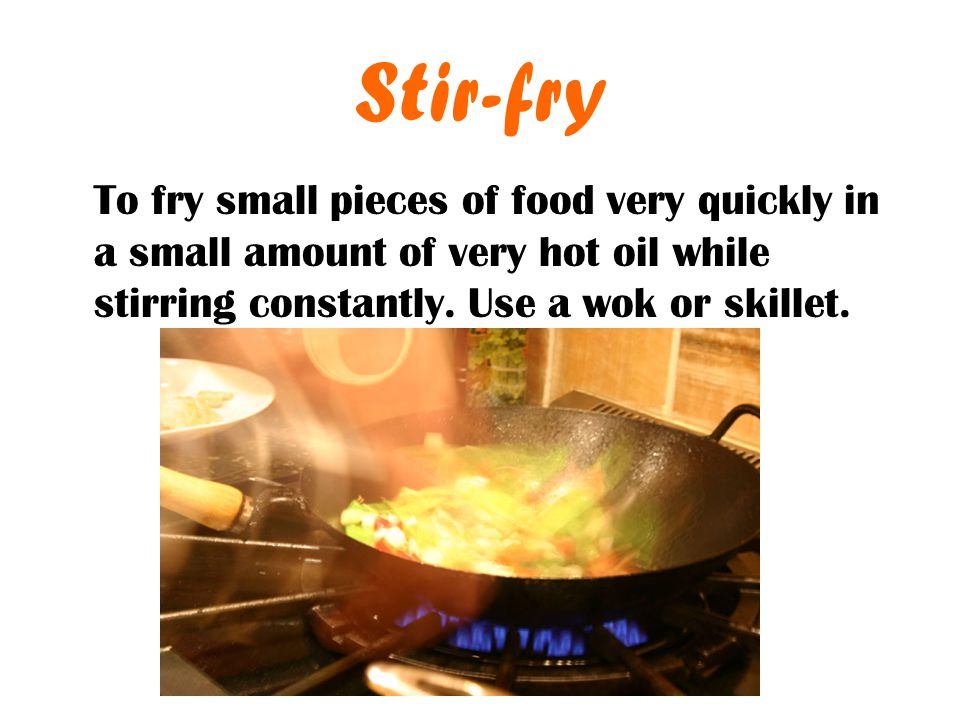 Stir-fry To fry small pieces of food very quickly in a small amount of very hot oil while stirring constantly.