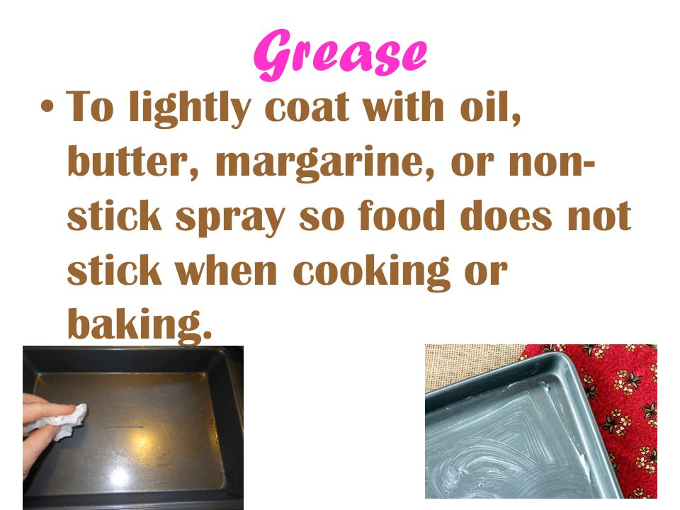 Grease To lightly coat with oil, butter, margarine, or non-stick spray so food does not stick when cooking or baking.