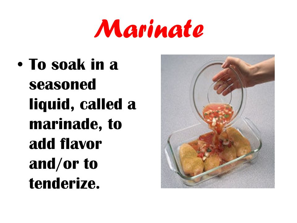 Marinate To soak in a seasoned liquid, called a marinade, to add flavor and/or to tenderize.