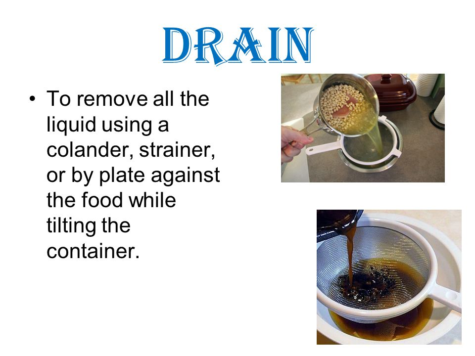 Drain To remove all the liquid using a colander, strainer, or by plate against the food while tilting the container.