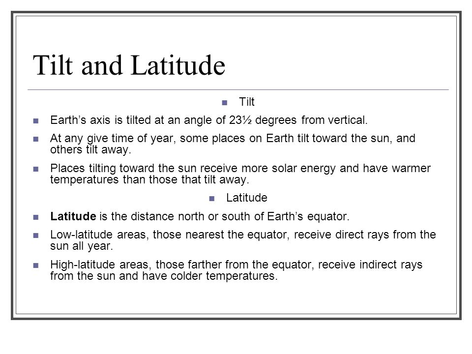 Tilt and Latitude Tilt. Earth's axis is tilted at an angle of 23½ degrees from vertical.