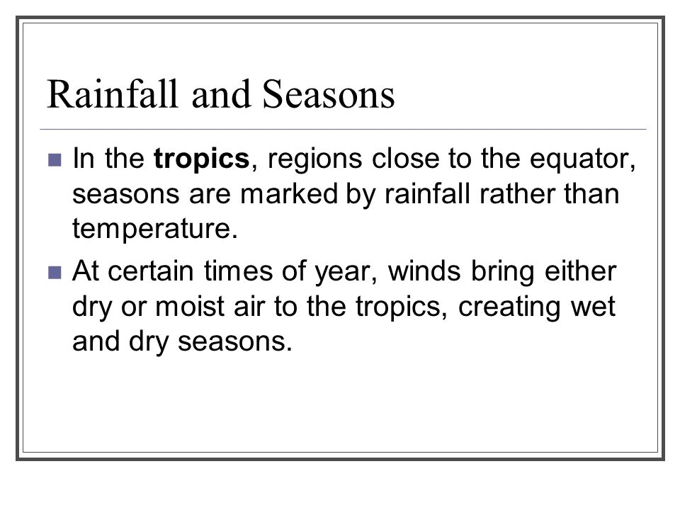 Rainfall and Seasons In the tropics, regions close to the equator, seasons are marked by rainfall rather than temperature.