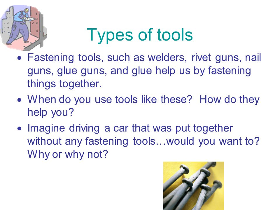Types of tools Fastening tools, such as welders, rivet guns, nail guns, glue guns, and glue help us by fastening things together.