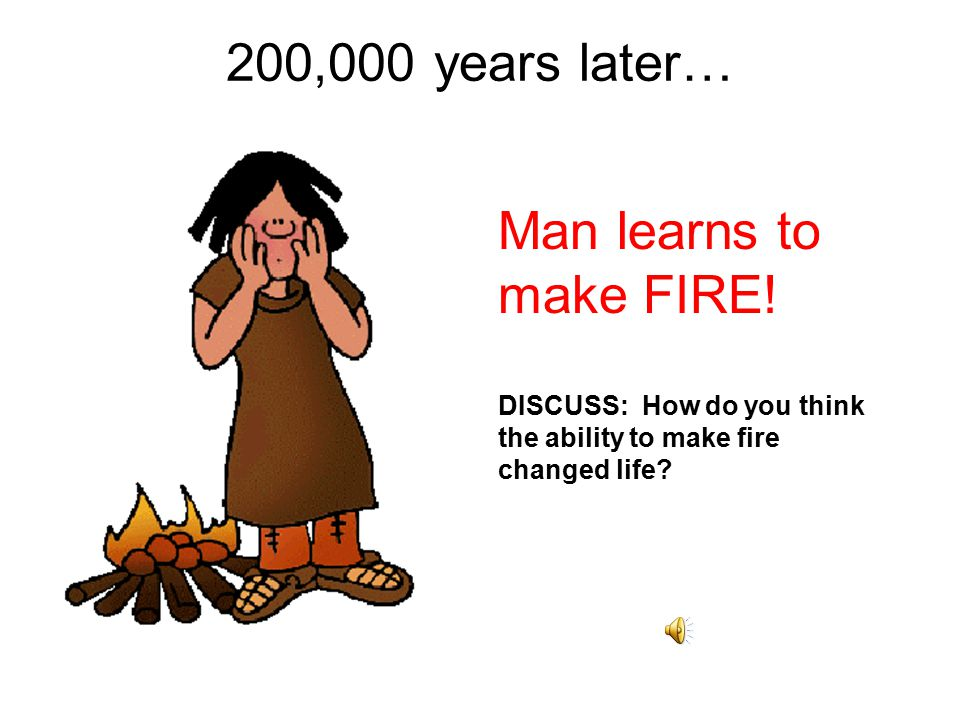200,000 years later… Man learns to make FIRE!