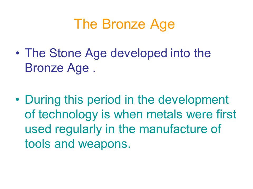 The Bronze Age The Stone Age developed into the Bronze Age .