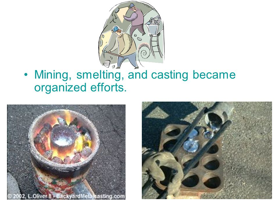 Mining, smelting, and casting became organized efforts.