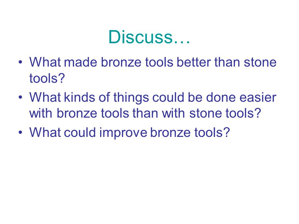 Discuss… What made bronze tools better than stone tools