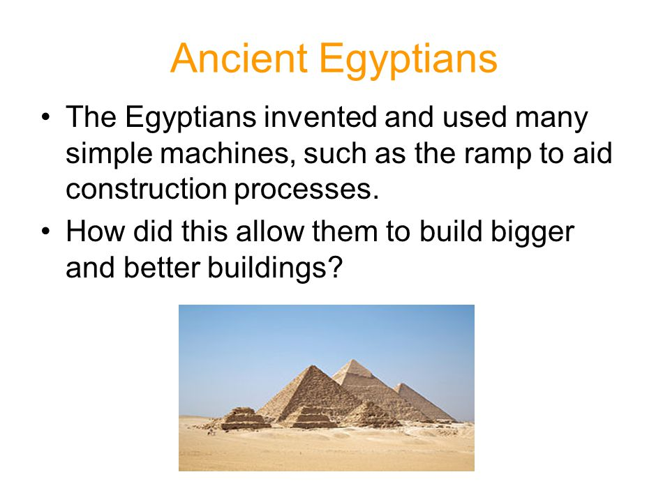 Ancient Egyptians The Egyptians invented and used many simple machines, such as the ramp to aid construction processes.