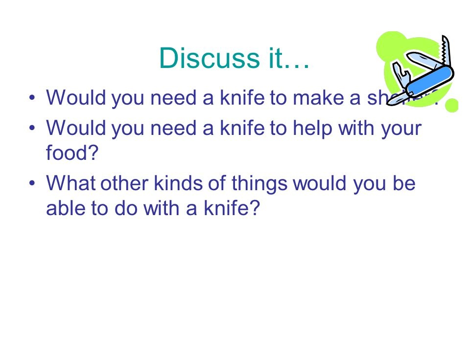 Discuss it… Would you need a knife to make a shelter