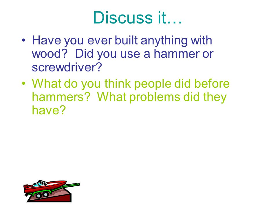 Discuss it… Have you ever built anything with wood Did you use a hammer or screwdriver