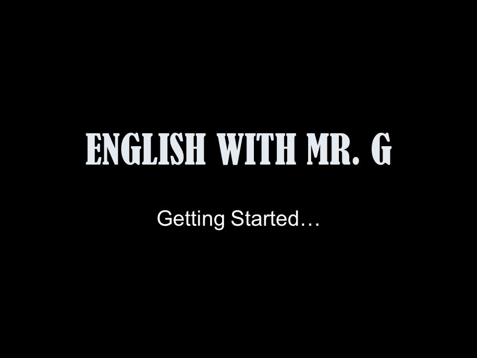 ENGLISH WITH MR. G Getting Started…