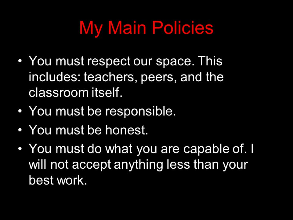 My Main Policies You must respect our space. This includes: teachers, peers, and the classroom itself.