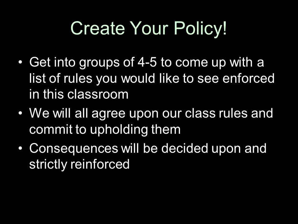 Create Your Policy! Get into groups of 4-5 to come up with a list of rules you would like to see enforced in this classroom.
