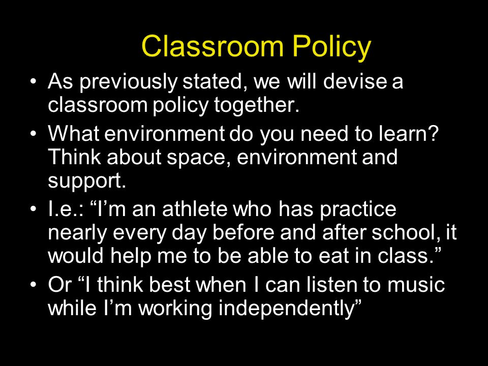 Classroom Policy As previously stated, we will devise a classroom policy together.
