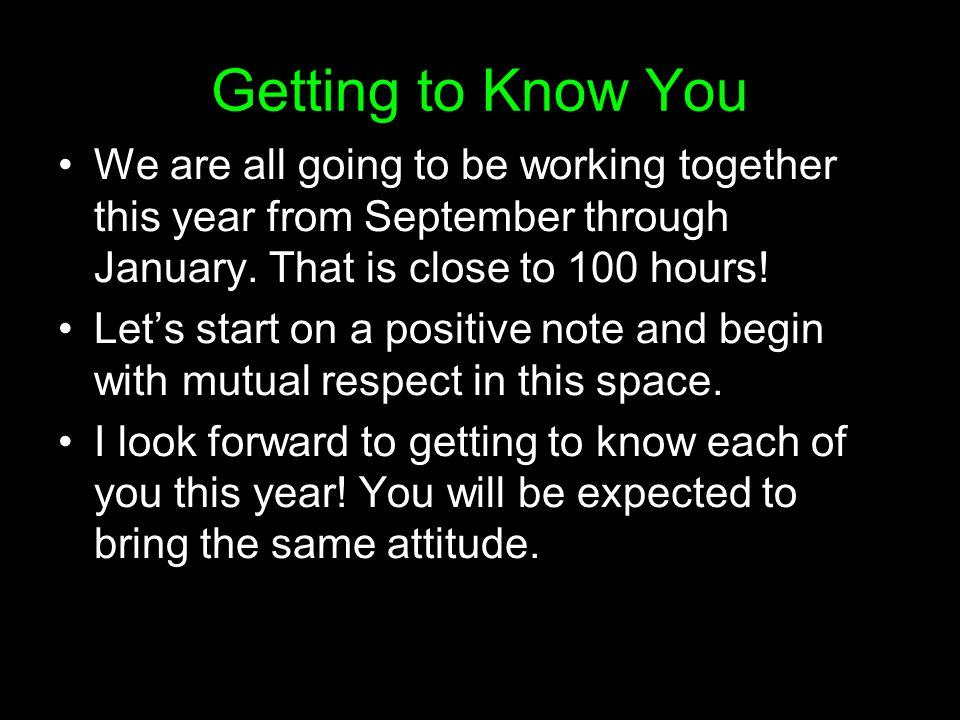 Getting to Know You We are all going to be working together this year from September through January. That is close to 100 hours!