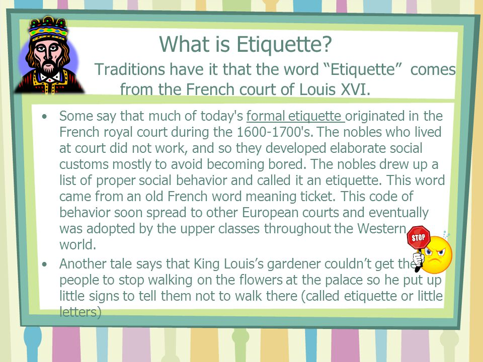 What is Etiquette Traditions have it that the word Etiquette comes from the French court of Louis XVI.