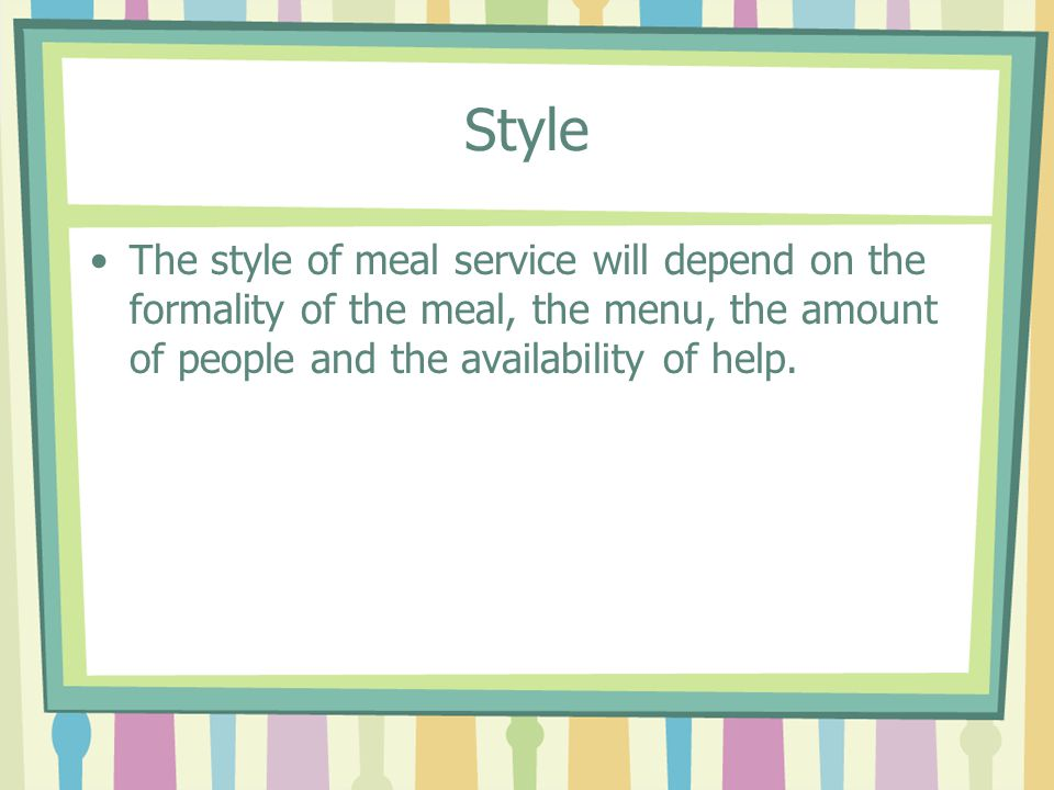 Style The style of meal service will depend on the formality of the meal, the menu, the amount of people and the availability of help.