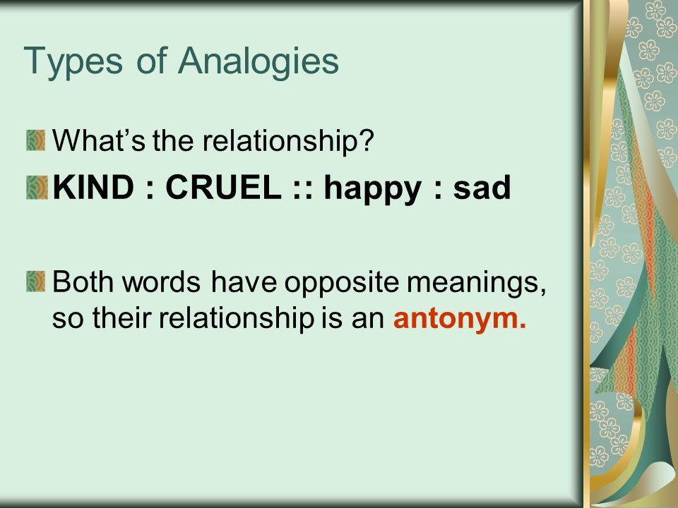 Types of Analogies KIND : CRUEL :: happy : sad