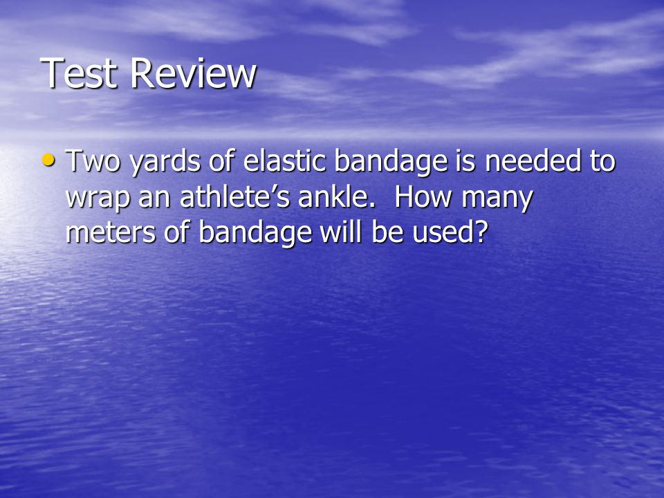 Test Review Two yards of elastic bandage is needed to wrap an athlete's ankle.