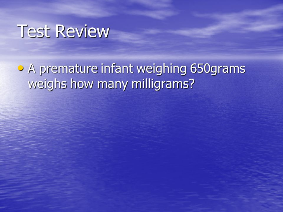 Test Review A premature infant weighing 650grams weighs how many milligrams