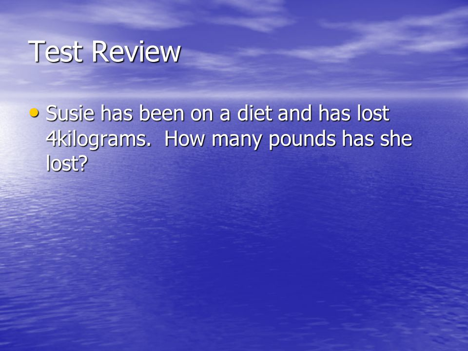 Test Review Susie has been on a diet and has lost 4kilograms. How many pounds has she lost
