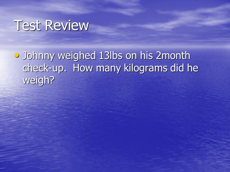 Test Review Johnny weighed 13lbs on his 2month check-up. How many kilograms did he weigh