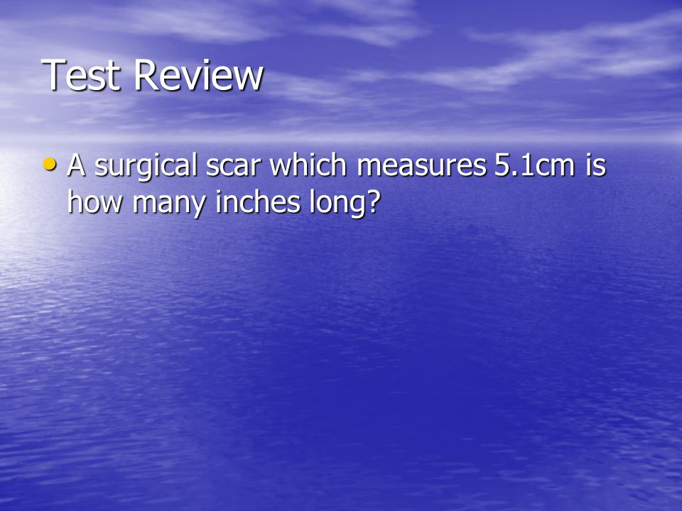 Test Review A surgical scar which measures 5.1cm is how many inches long