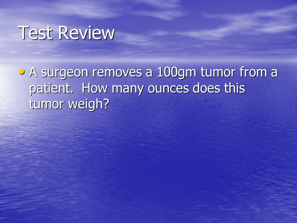 Test Review A surgeon removes a 100gm tumor from a patient. How many ounces does this tumor weigh