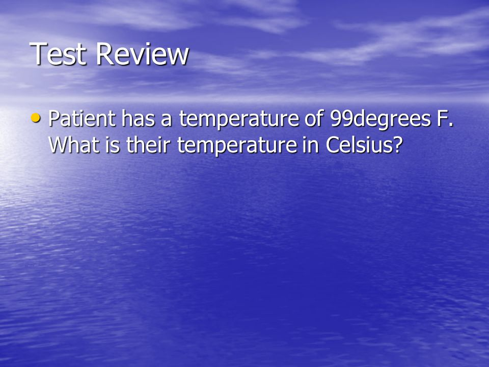 Test Review Patient has a temperature of 99degrees F. What is their temperature in Celsius