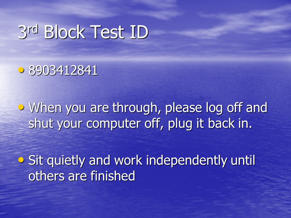 3rd Block Test ID 8903412841. When you are through, please log off and shut your computer off, plug it back in.