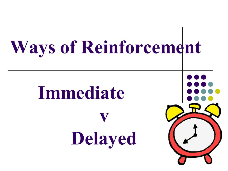 Ways of Reinforcement Immediate v Delayed