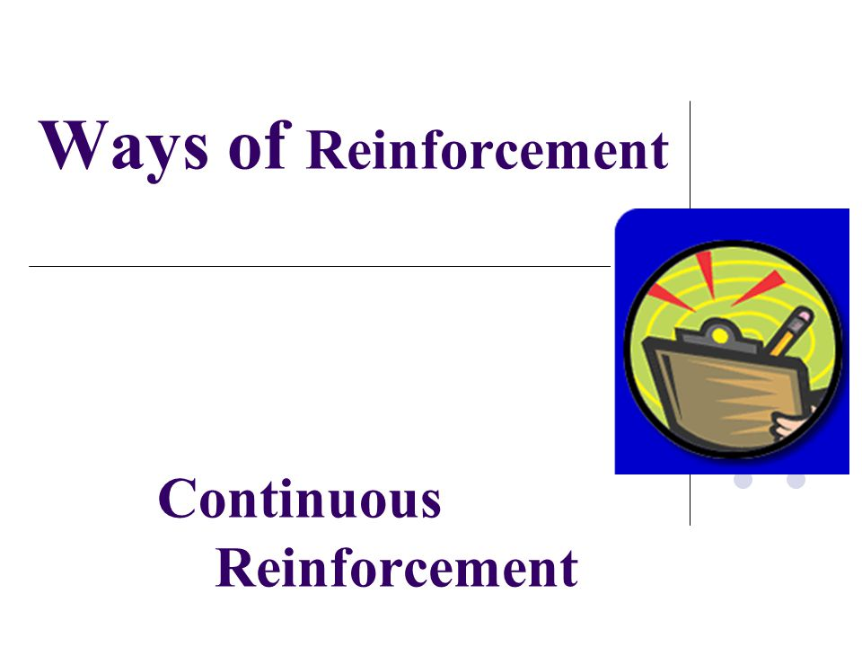 Ways of Reinforcement Continuous Reinforcement