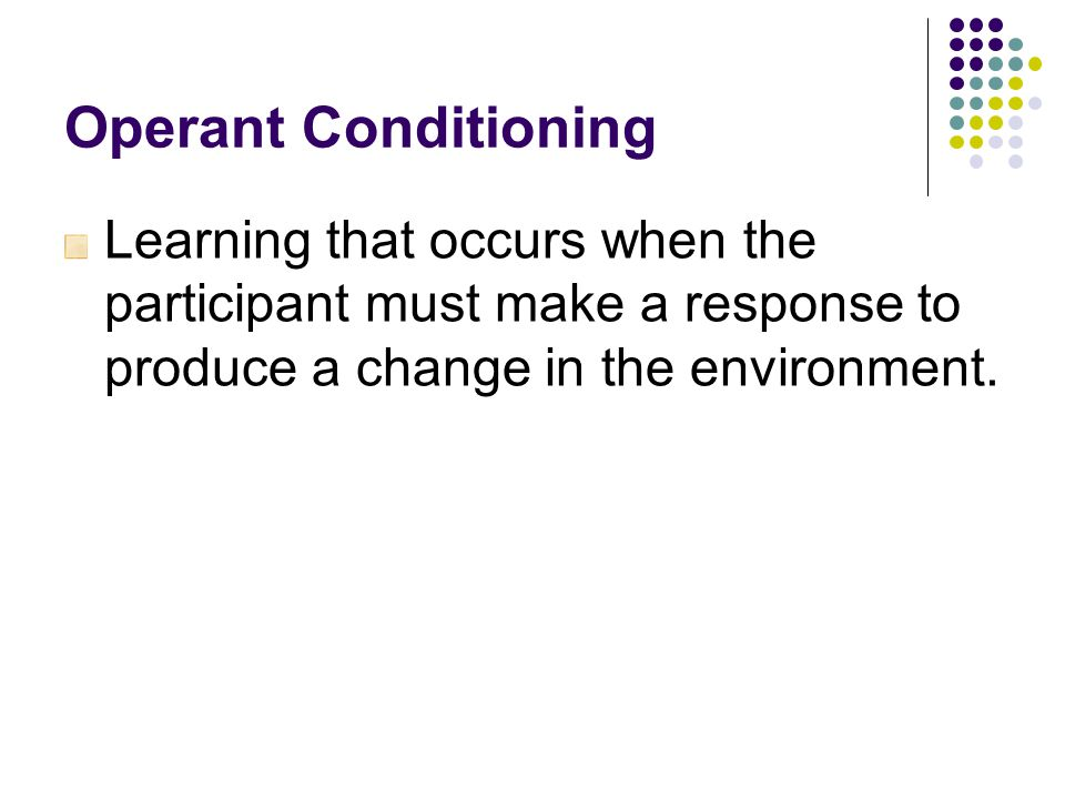 Operant Conditioning Learning that occurs when the participant must make a response to produce a change in the environment.