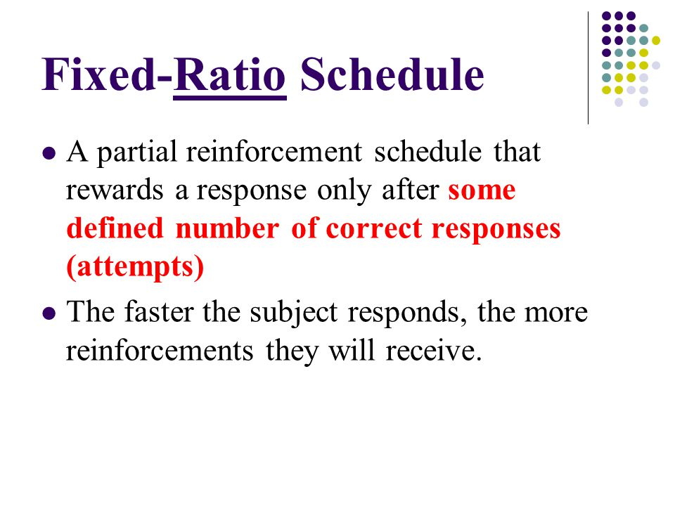 Fixed-Ratio Schedule A partial reinforcement schedule that rewards a response only after some defined number of correct responses (attempts)