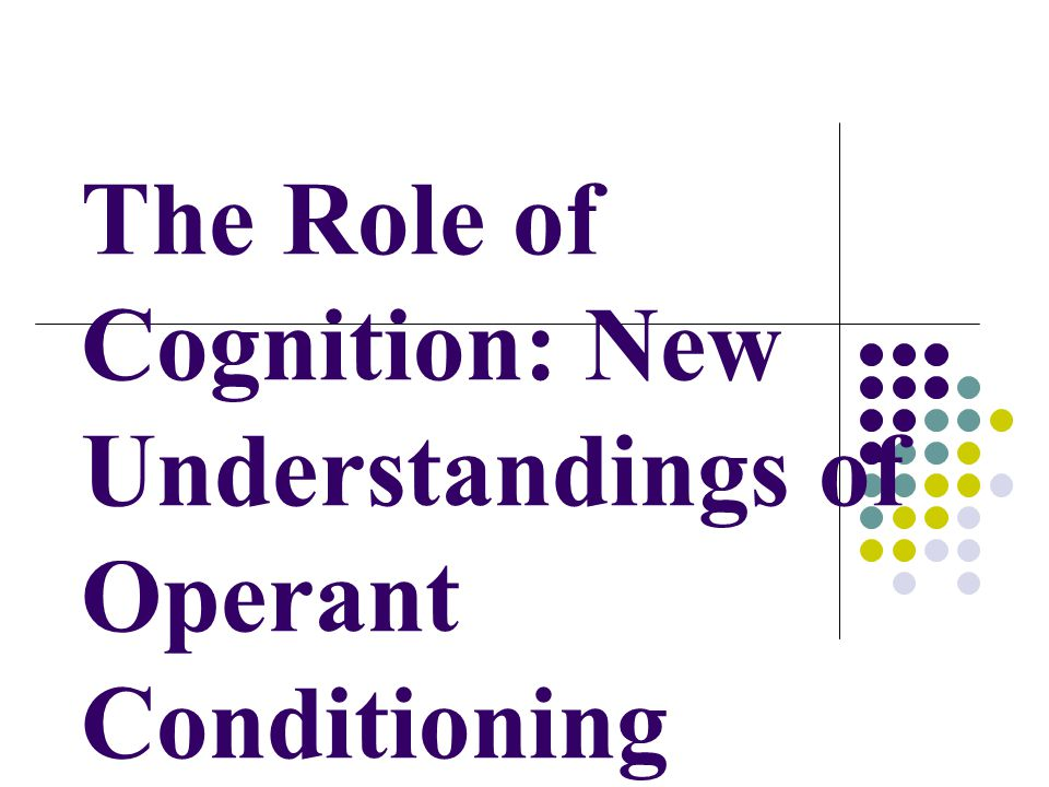 The Role of Cognition: New Understandings of Operant Conditioning