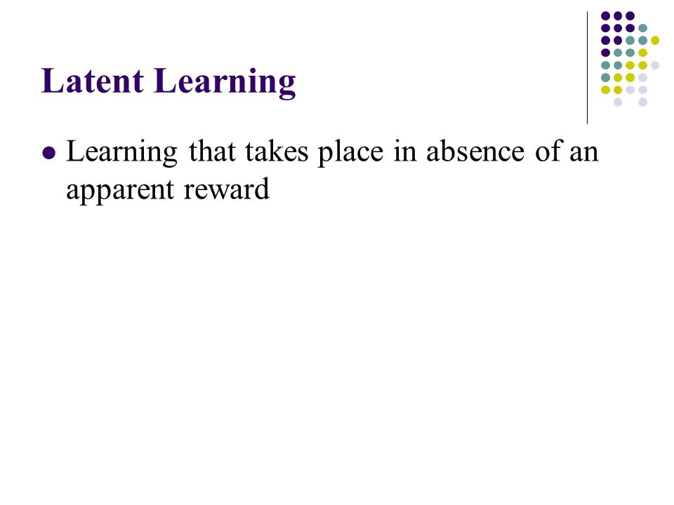 Latent Learning Learning that takes place in absence of an apparent reward