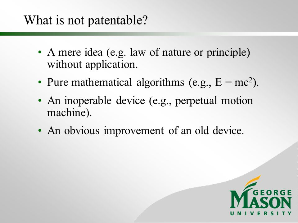 What is not patentable A mere idea (e.g. law of nature or principle) without application. Pure mathematical algorithms (e.g., E = mc2).