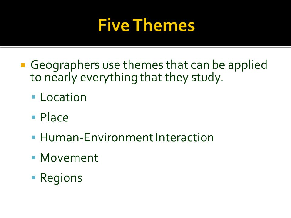 Five Themes Geographers use themes that can be applied to nearly everything that they study. Location.