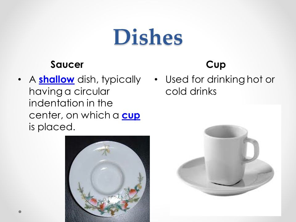 Dishes Saucer. Cup. A shallow dish, typically having a circular indentation in the center, on which a cup is placed.